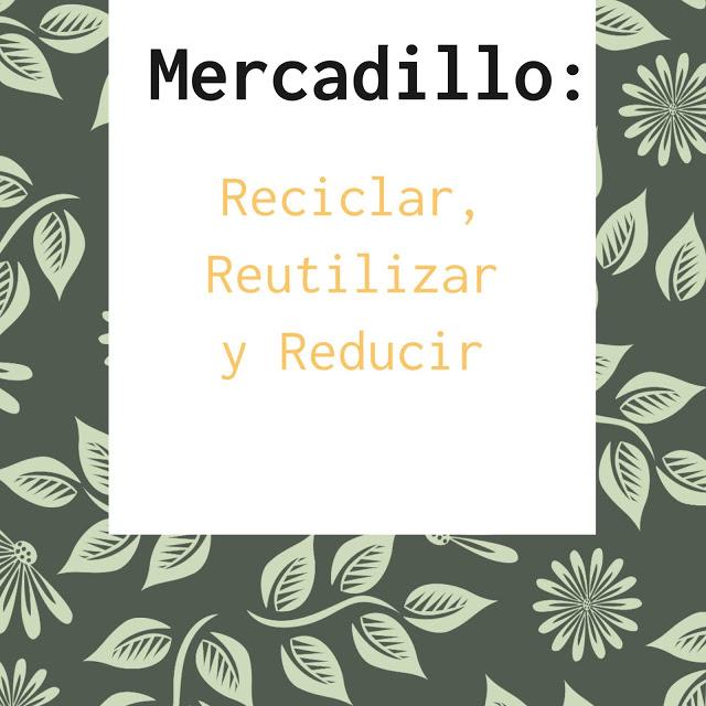 Mercadillo: Reciclar, Reutilizar y Reducir